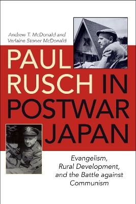 Paul Rusch in Postwar Japan: Evangelism, Rural Development, and the Battle against Communism by Andrew T. McDonald