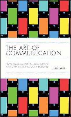 The Art of Communication: How to be Authentic, Lead Others, and Create Strong Connections by Judy Apps
