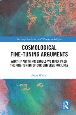 Cosmological Fine-Tuning Arguments: What (if Anything) Should We Infer from the Fine-Tuning of Our Universe for Life? book