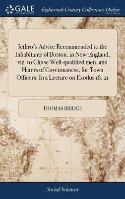 Jethro's Advice Recommended to the Inhabitants of Boston, in New-England, Viz. to Chuse Well-Qualified Men, and Haters of Covetousness, for Town Officers. in a Lecture on Exodus 18. 21 by Thomas Bridge