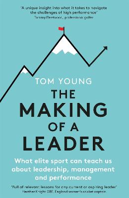 The Making of a Leader: What Elite Sport Can Teach Us About Leadership, Management and Performance by Tom Young
