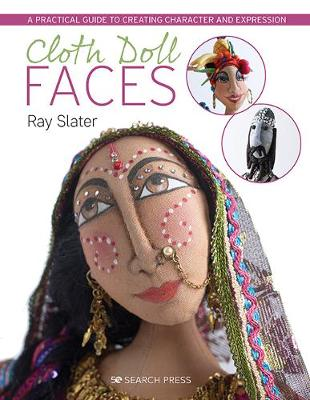 Cloth Doll Faces: A Practical Guide to Creating Character and Expression by Ray Slater