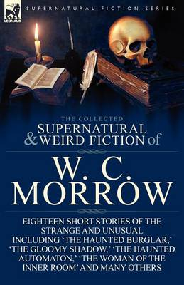 The Collected Supernatural and Weird Fiction of W. C. Morrow: Eighteen Short Stories of the Strange and Unusual Including 'the Haunted Burglar, ' 'the by William Chambers Morrow
