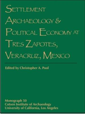 Settlement Archaeology and Political Economy at Tres Zapotes, Veracruz, Mexico by Christopher A. Pool