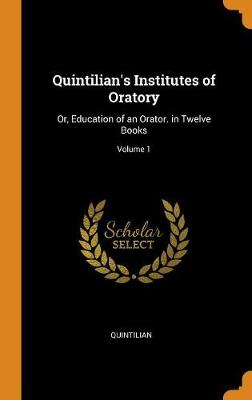 Quintilian's Institutes of Oratory: Or, Education of an Orator. in Twelve Books; Volume 1 by Quintilian