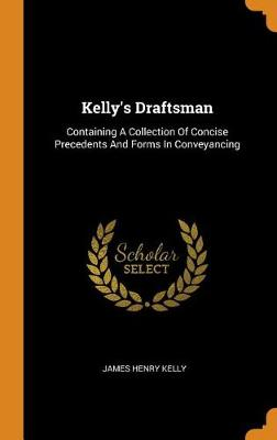 Kelly's Draftsman: Containing a Collection of Concise Precedents and Forms in Conveyancing by James Henry Kelly