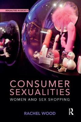 Consumer Sexualities: Women and Sex Shopping by Rachel Wood