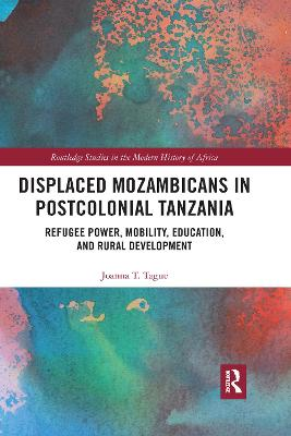 Displaced Mozambicans in Postcolonial Tanzania: Refugee Power, Mobility, Education, and Rural Development by Joanna T. Tague