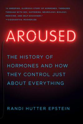 Aroused: The History of Hormones and How They Control Just About Everything by Randi Hutter Epstein