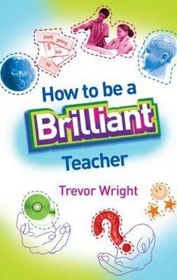 How to Be a Brilliant Teacher by Trevor Wright
