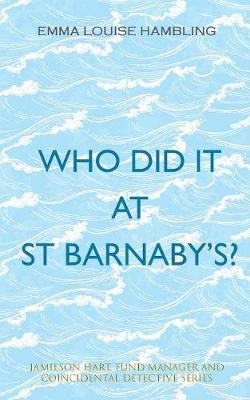 Who Did It at St Barnaby's?: Jamieson Hart, Fund Manager and Coincidental Detective Series by Emma Louise Hambling