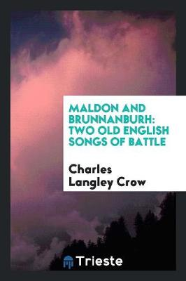Maldon and Brunnanburh: Two Old English Songs of Battle by Charles Langley