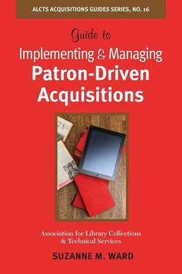 Guide to Implementing and Managing Patron-Driven Acquisitions by Suzanne M Ward
