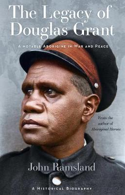 The Legacy of Douglas Grant: A Notable Aborigine in War and Peace by John Ramsland