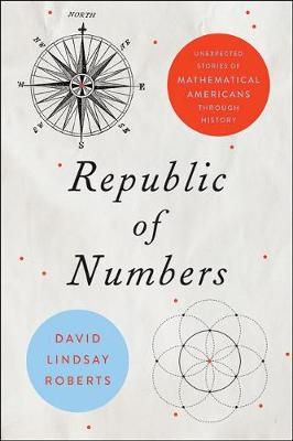 Republic of Numbers: Unexpected Stories of Mathematical Americans through History by David Lindsay Roberts