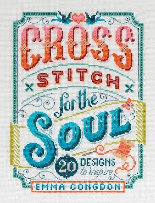 Cross Stitch for the Soul: 20 designs to inspire by Emma Congdon