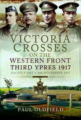 Victoria Crosses on the Western Front - Third Ypres 1917 by Paul Oldfield