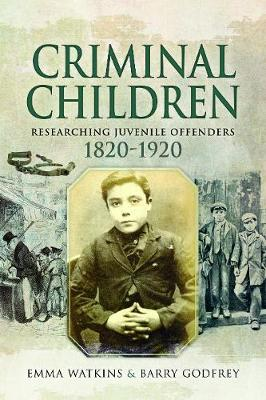 Criminal Children: Researching Juvenile Offenders 1820-1920 by Emma Watkins