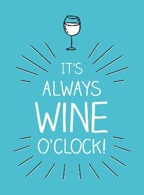 It's Always Wine O'Clock: Quotes and Statements for Wine Lovers by Summersdale Publishers