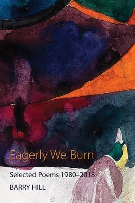 Eagerly We Burn: Selected Poems 1980-2018 by Barry Hill