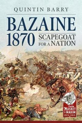 Bazaine 1870: Scapegoat for a Nation by Quintin Barry