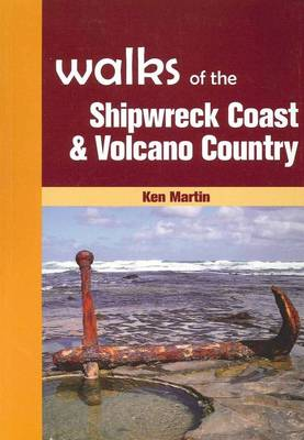 Walks of the Shipwreck Coast & Volcano Country by Ken Martin