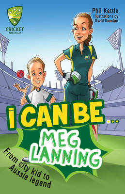 Cricket Australia: I Can Be....Meg Lanning by Phil Kettle