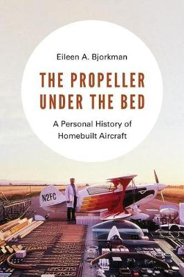 The Propeller under the Bed: A Personal History of Homebuilt Aircraft by Eileen A. Bjorkman