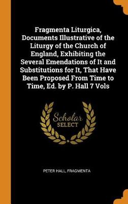 Fragmenta Liturgica, Documents Illustrative of the Liturgy of the Church of England, Exhibiting the Several Emendations of It and Substitutions for It, That Have Been Proposed from Time to Time, Ed. by P. Hall 7 Vols by Peter Hall