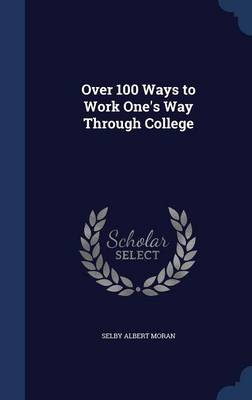 Over 100 Ways to Work One's Way Through College by Selby Albert Moran