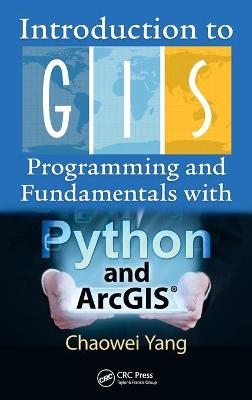 Introduction to GIS Programming and Fundamentals with Python and ArcGIS (R) by Chaowei Yang