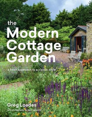 Modern Cottage Garden: A Fresh Approach to a Classic Style by Greg Loades