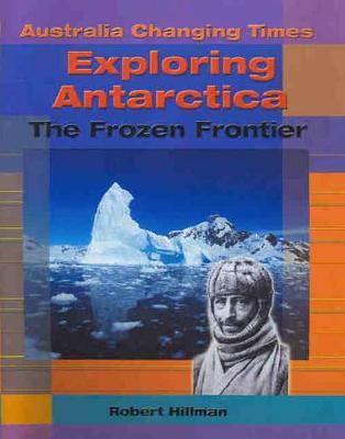 Exploring Antarctica: The Frozen Frontier by Robert Hillman