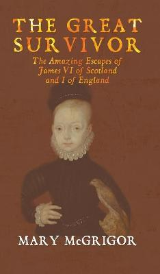 The Great Survivor: The Amazing Escapes of James VI of Scotland and I of England by Mary McGrigor