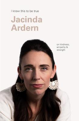 Jacinda Ardern (I Know This to be True): On Kindness, Empathy & Strength by Geoff Blackwell