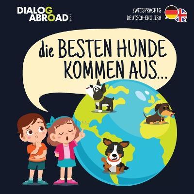 Die Besten Hunde kommen aus... (zweisprachig Deutsch-English): Eine weltweite Suche nach der perfekten Hunderasse by Dialog Abroad Books