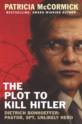 The Plot to Kill Hitler: Dietrich Bonhoeffer: Pastor, Spy, Unlikely Hero by Patricia McCormick