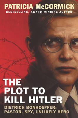 The Plot to Kill Hitler: Dietrich Bonhoeffer: Pastor, Spy, Unlikely Hero by Patricia McCormick