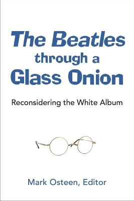 The Beatles through a Glass Onion: Reconsidering the White Album by Mark Osteen