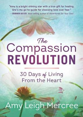 The Compassion Revolution: 30 Days of Living from the Heart by Amy Leigh Mercree