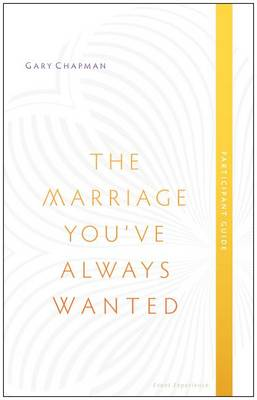 The Marriage You've Always Wanted, Participant Guide by Gary Chapman