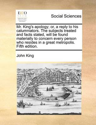Mr. King's Apology; Or, a Reply to His Calumniators. the Subjects Treated and Facts Stated, Will Be Found Materially to Concern Every Person Who Resides in a Great Metropolis. Fifth Edition by John King