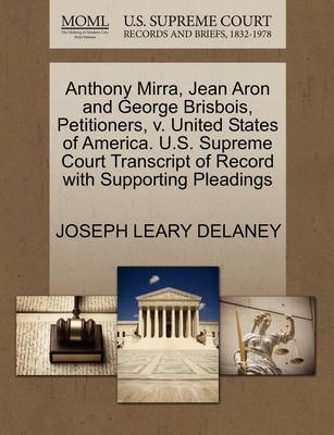 Anthony Mirra, Jean Aron and George Brisbois, Petitioners, V. United States of America. U.S. Supreme Court Transcript of Record with Supporting Pleadings by Joseph Leary Delaney