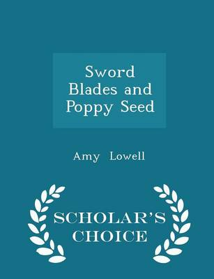 Sword Blades and Poppy Seed - Scholar's Choice Edition by Amy Lowell