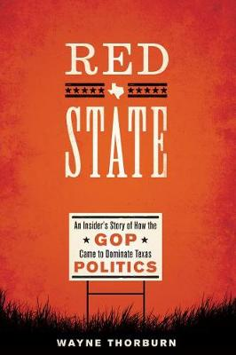 Red State: An Insider's Story of How the GOP Came to Dominate Texas Politics by Wayne Thorburn