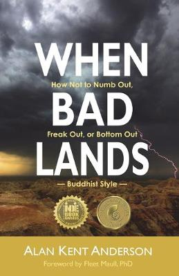 When Bad Lands: How Not to Numb Out, Freak Out, or Bottom Out-Buddhist Style by Alan Kent Anderson