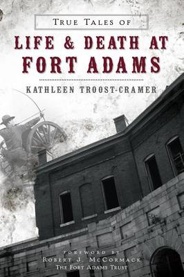 True Tales of Life & Death at Fort Adams by Kathleen Troost-Cramer
