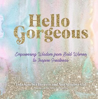 Hello Gorgeous: Empowering Quotes from Bold Women to Inspire Greatness by Lola Sanchez Herrero