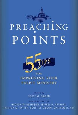 Preaching Points: 55 Tips for Improving Your Pulpit Ministry by Scott M Gibson