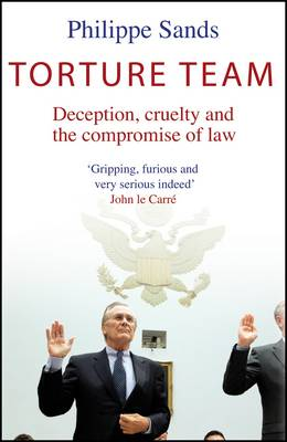 Torture Team: Uncovering War Crimes in the Land of the Free by Philippe Sands
